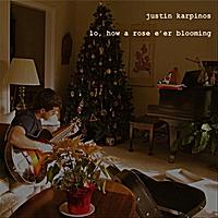 Justin Karpinos: Lo, How a Rose E