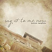 Justin Karpinos: Say It to Me Now