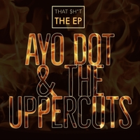 Ayo Dot & the Uppercuts | That $h*t - The EP