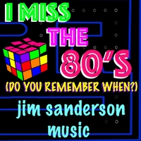 Jim Sanderson Music | I Miss the 80's (Do You Remember When?)
