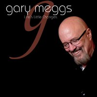 Gary Meggs | Life's Little Changes