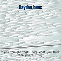 Hayden Jones | If You Thought That I Care What You Think Then You're Wrong