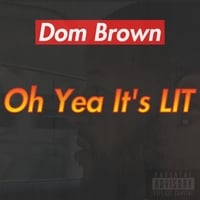 Dom Brown | Oh Yea It's Lit