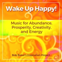Bob Baker's Inspiration Project | Wake up Happy! Music for Abundance, Prosperity, Creativity, And Energy