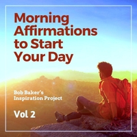 Bob Baker's Inspiration Project | Morning Affirmations to Start Your Day, Vol 2