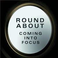 Round About | Coming into Focus