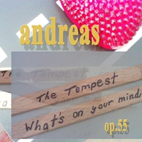 Andreas | The Tempest, What's on Your Mind Op. 55