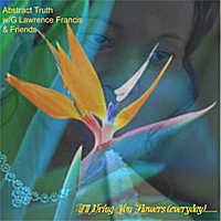Abstract Truth & G Lawrence Francis & Friends | I'll Bring You Flowers (Everyday).......