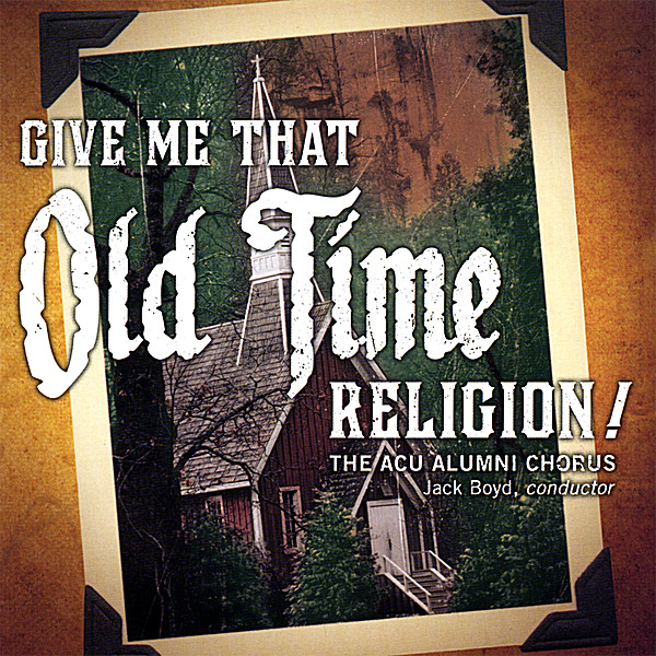 The ACU Alumni Chorus   Give Me That Old Time Religion!   CD Baby