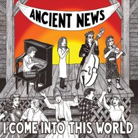 Ancient News | I Come Into This World