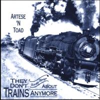 Artese N Toad | They Don't Write Songs About Trains Anymore