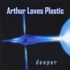 ARTHUR LOVES PLASTIC: Deeper