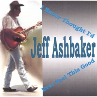 Jeff Ashbaker | I Never Thought I'd Ever Feel This Good