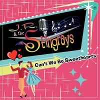 J.R. & the Stingrays | Can't We Be Sweethearts