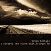 GREGG BARTELL: I Blessed the Storm That Brought Me