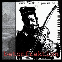Betonfraktion | Sure 'Nuff 'n' Yes We Do
