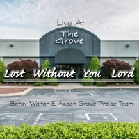 Betsy Walter & Aspen Grove Praise Team | Lost Without You Lord (Live at the Grove)