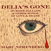 Marc Nerenberg | Delia's Gone: Murder Ballads & Other Songs of Love & Death
