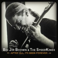 Big Jim Brown & The Speed Kings | After All, It's Been Forever...