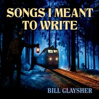 Bill Glaysher | Songs I Meant to Write