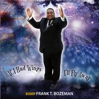 Bishop Frank T Bozeman | If I Had Wings I'll Fly Away