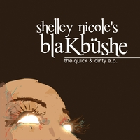 Shelley Nicole's blaKbüshe | The Quick & Dirty EP