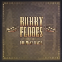 Bobby Flores | Too Many Rivers