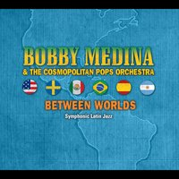 Bobby Medina & The Cosmopolitan Pops Orchestra | Between Worlds