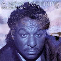 "Booker Brown | A New Beginning /Featuring The Smash Hits, ""Love Is Blind (But The Neighbors Ain't)"", and ""Stir It Up"""