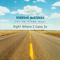 Brendan Mc Kinney & the 99 Brown Dogs | Right where I came in