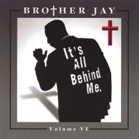 Brother Jay | It's All Behind Me. Vol. VI.