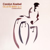 Carolyn Koebel | Collected Works, Vol. III: Collaborations