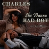 Charles: She Wanna Bad Boy