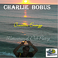 Charlie Bobus | Creative Energy Motivational Dub Poetry