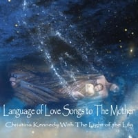 Christina Kennedy With  The Light of the Lily | Language of Love Songs to The Mother