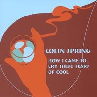 Colin Spring | How I Came To Cry These Tears Of Cool