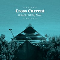 Cross Current | Going to Lift My Voice