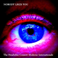The Headwhiz Consort Moderne Internationale | Nobody Likes You