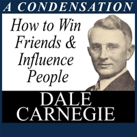 Dale Carnegie | How to Win Friends and Influence People: A Condensation from the Book