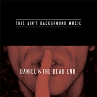 Daniel & the Dead End | This Ain't Background Music