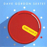 Dave Gordon Sextet | Ears Have It
