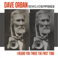 Dave Orban & the Mojo Gypsies | I Heard You Twice the First Time