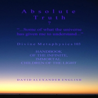 David Alexander English | Day 0 of 45 Audiobook of Absolute Truth...? Some of What the Universe Has Given Me to Understand... Divine Metaphysics 103 Handbook of the Infinite Immortal Children of the Light Preamble Introduction.