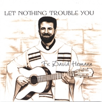 Father David Hemann | Let Nothing Trouble You