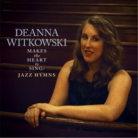 Deanna Witkowski | Makes the Heart to Sing: Jazz Hymns