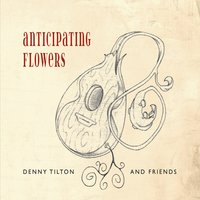 Denny Tilton and Friends | Anticipating Flowers