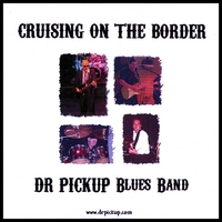 Dr Pickup Blues Band | Cruising on the Border