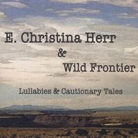 E. Christina Herr & Wild Frontier: Lullabies & Cautionary Tales