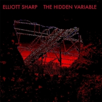 Elliott Sharp | The Hidden Variable