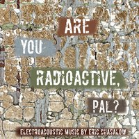 Eric Chasalow | Are You Radioactive, Pal?